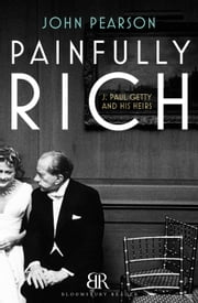 Painfully Rich - J. Paul Getty and His Heirs ebook by John Pearson