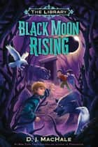 Black Moon Rising (The Library Book 2) ebook by D. J. MacHale