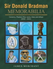 Sir Donald Bradman Memorabilia - Ceramics, Plasters, Poly-resins, Glass and Alloys (1930 – 2015) ebook by James Merchant
