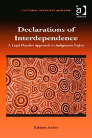 Declarations of Interdependence - A Legal Pluralist Approach to Indigenous Rights ebook by Professor Kirsten Anker,Dr Prakash Shah