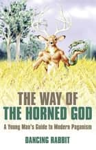 The Way of The Horned God ebook by Dancing Rabbit