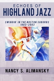 Echoes of Highland Jazz - Swingin' in the Boston Suburbs 1983-2003 ebook by Nancy S. Alimansky