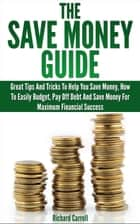 Save Money Guide: Great Tips & Tricks To Help You Save Money, How To Easily Budget, Pay Off Debt & Save Money For Maximum Financial Success ebook by Richard Carroll