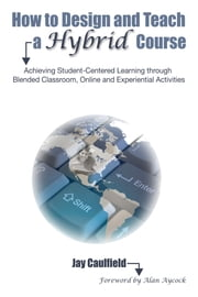 How to Design and Teach a Hybrid Course - Achieving Student-Centered Learning through Blended Classroom, Online and Experiential Activities ebook by Alan Aycock,Jay Caulfield