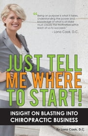 Just Tell Me Where To Start: Insight On Blasting Into Chiropractic Business ebook by Lona Cook