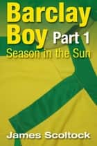Barclay Boy: Season in the Sun Part 1 ebook by James Scoltock