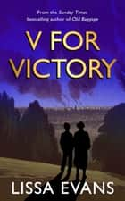 V for Victory - The delightful and moving novel from the Sunday Times bestseller ebook by Lissa Evans