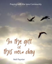 In the Gift of This New Day - Praying with the Iona Community ebook by Neil Paynter
