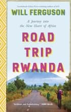 Road Trip Rwanda - A Journey into the New Heart of Africa ebook by Will Ferguson