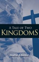 A Tale of Two Kingdoms ebook by Heather A. Kendall