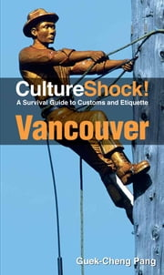CultureShock! Vancouver - A Survival Guide to Customs and Etiquette ebook by Guek-Cheng Pang
