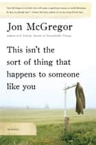 This Isn't the Sort of Thing That Happens to Someone Like You ebook by Jon McGregor