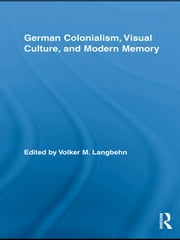 German Colonialism, Visual Culture, and Modern Memory ebook by Volker Langbehn