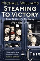 Steaming to Victory - How Britain's Railways Won the War ebook by Michael Williams