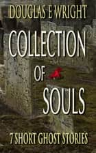 COLLECTION OF SOULS: 7 Short Ghost Stories ebook by Douglas E Wright