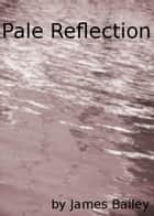 Pale Reflection ebook by James Bailey
