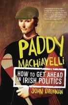 Paddy Machiavelli – How to Get Ahead in Irish Politics - An Entertaining and Irreverent History of Irish Politicians ebook by John Drennan