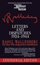 Letters and Dispatches 1924-1944 - The Man Who Saved Over 100,000 Jews, Centennial Edition ebook by Raoul Wallenberg