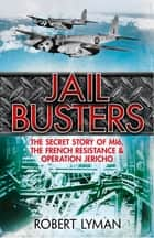 The Jail Busters - The Secret Story of MI6, the French Resistance and Operation Jericho ebook by Robert Lyman