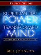 The Supernatural Power of a Transformed Mind Study Guide - Access to a Life of Miracles ebook by Bill Johnson