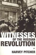 Witnesses Of The Russian Revolution ebook by Harvey Pitcher
