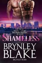 Shameless - Black Brothers, #3 ebook by Brynley Blake, Brynley Bush