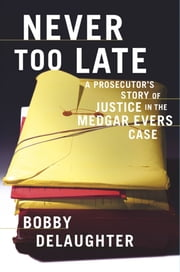 Never Too Late - A Prosecutor's Story of Justice in the Medgar Evars Case ebook by Bobby Delaughter