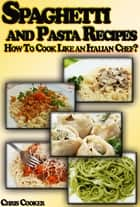 Spaghetti and Pasta Recipes: How To Cook Like an Italian Chef? ebook by