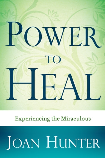 Power To Heal - Experiencing the Miraculous ebook by Joan Hunter