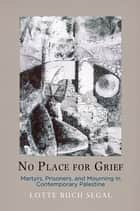 No Place for Grief - Martyrs, Prisoners, and Mourning in Contemporary Palestine ebook by Lotte Buch Segal