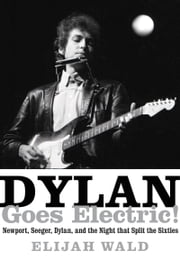 Dylan Goes Electric! - Newport, Seeger, Dylan, and the Night that Split the Sixties ebook by Elijah Wald