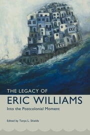 The Legacy of Eric Williams - Into the Postcolonial Moment ebook by Tanya L. Shields