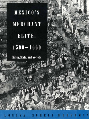 Mexico's Merchant Elite, 1590–1660 - Silver, State, and Society ebook by Louisa Schell Hoberman