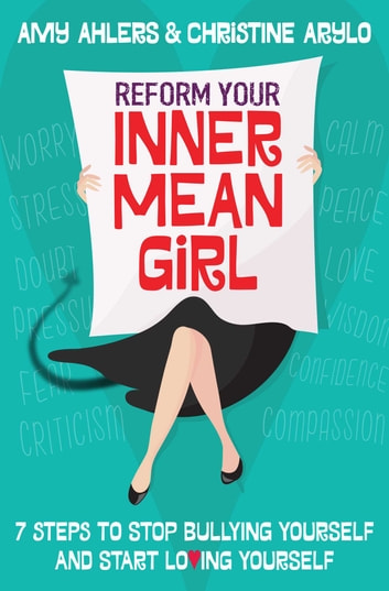 Reform Your Inner Mean Girl - 7 Steps to Stop Bullying Yourself and Start Loving Yourself ebook by Amy Ahlers,Christine Arylo