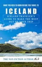 What You Need to Know Before You Travel to Iceland - Iceland Traveler's Guide to Make the Most Out of Your Trip ebook by The Non Fiction Author