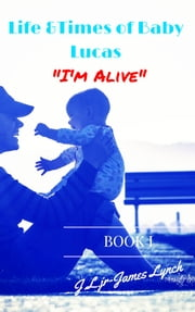 "Life & Times of Baby Lucas: ""I'm Alive"" ebook by James Lynch Jr"