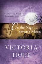 On the Night of the Seventh Moon - The Classic Novel of Romantic Suspense ebook by Victoria Holt