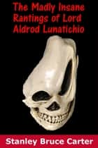 The Madly Insane Rantings Of Lord Aldrod Lunatichio ebook by