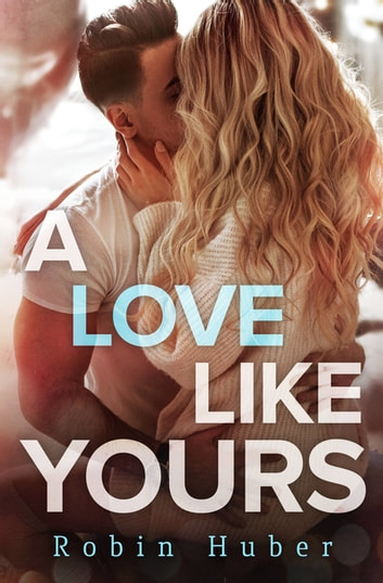 A Love Like Yours - A breathtaking romance about first love and second chances ebook by Robin Huber