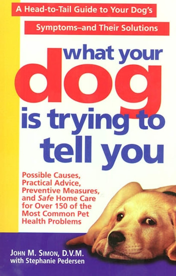 What Your Dog Is Trying To Tell You - A Head-To-Tail Guide To Your Dog's Symptoms & Their Solutions eBook by Stephanie Pedersen,John M. Simon, D.V.M.