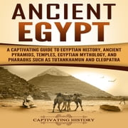 Ancient Egypt - A Captivating Guide to Egyptian History, Ancient Pyramids, Temples, Egyptian Mythology, and Pharaohs such as Tutankhamun and Cleopatra audiobook by Captivating History