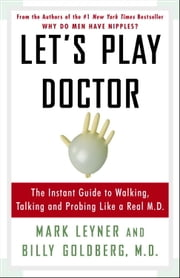 Let's Play Doctor - The Instant Guide to Walking, Talking, and Probing Like a Real M.D. ebook by Mark Leyner,Billy Goldberg, M.D.