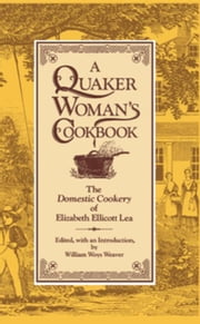 "A Quaker Woman's Cookbook: The ""Domestic Cookery"" of Elizabeth Ellicott Lea ebook by Weaver, William Woys"