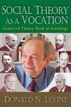Social Theory as a Vocation ebook by Donald N. Levine