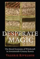 Desperate Magic - The Moral Economy of Witchcraft in Seventeenth-Century Russia ebook by Valerie A. Kivelson