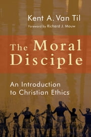 The Moral Disciple - An Introduction to Christian Ethics ebook by Kent A. Van Til