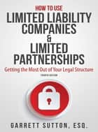 How to Use Limited Liability Companies & Limited Partnerships - Getting the Most Out of Your Legal Structure ebook by Garrett Sutton