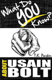 What Do You Know About Usain Bolt? The Unauthorized Trivia Quiz Game Book About Usain Bolt Facts ebook by TK Parker