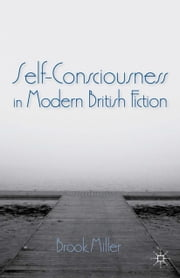 Self-Consciousness in Modern British Fiction ebook by B. Miller
