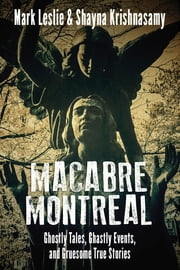 Macabre Montreal - Ghostly Tales, Ghastly Events, and Gruesome True Stories ebook by Mark Leslie, Shayna Krishnasamy